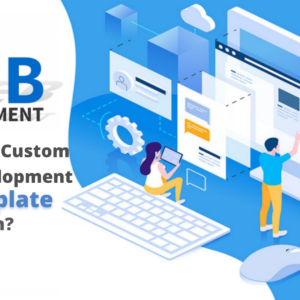 Why Choose Custom Web Development Over Template Design?
